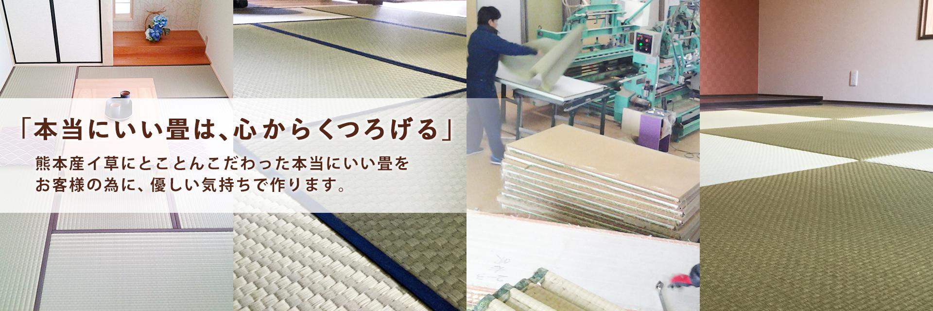 「本当にいい畳は、心からくつろげる」熊本産イ草にとことんこだわった本当にいい畳を お客様の為に、優しい気持ちで作ります。